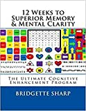 12 Weeks to Superior Memory & Mental Clarity: The Ultimate Cognitive Enhancement Program (Brain Training  Book 4)