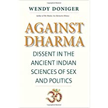 Against Dharma: Dissent in the Ancient Indian Sciences of Sex and Politics (Terry Lectures)