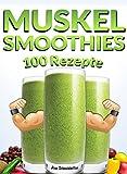 MUSKEL SMOOTHIES - 100 REZEPTE | ENERGIE - PROTEIN - EINFACH - SCHNELL - VITAMINE - GESUNDHEIT: Fertig in wenigen Sekunden, Bestes pflanzliches Eiweiß, Muskelaufbau Rezepte, Green Smoothies - LECKER!