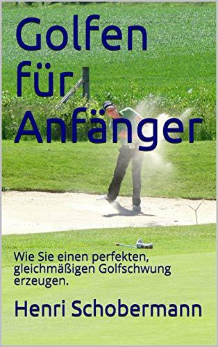 Golfen für Anfänger: Wie Sie einen perfekten, gleichmäßigen Golfschwung erzeugen. (German Edition) por Henri Schobermann