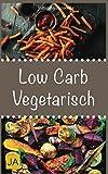 Low Carb Vegetarisch: 30 leckere, schnelle und einfache Rezepte die Ihnen dabei helfen die nervenden Kilos loszuwerden!: Mit kohlenhydratfreien Rezepten schnell und einfach abnehmen!