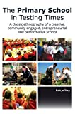 The Primary School in Testing Times: A Classic Ethnography of a Creative, Community Engaged, Entrepreneurial and Performative School (E&E Publishing) by Bob Jeffrey (2014-08-25)