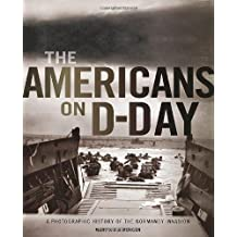 The Americans on D-Day: A Photographic History of the Normandy Invasion by Martin K. A. Morgan (2014-05-15)