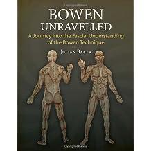 Bowen Unravelled: A Journey into the Fascial Understanding of the Bowen Technique by Julian Baker (2014-03-18)