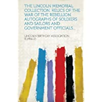 The Lincoln Memorial Collection. Relics of the War of the Rebellion. Autographs of Soldiers and Sailors and Government Officials...