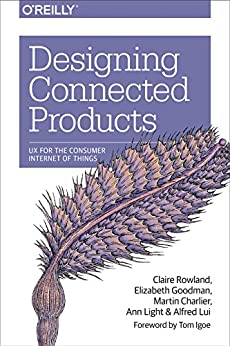 Designing Connected Products: UX for the Consumer Internet of Things di [Rowland, Claire, Goodman, Elizabeth, Charlier, Martin, Light, Ann, Lui, Alfred]
