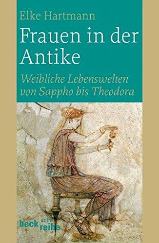 Frauen in der Antike: Weibliche Lebenswelten von Sappho bis Theodora (Beck'sche Reihe)