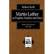 Martin Luther as Prophet, Teacher, and Hero: Images of the Reformer, 15201620 (Texts and Studies in Reformation and PostReformation Thought)