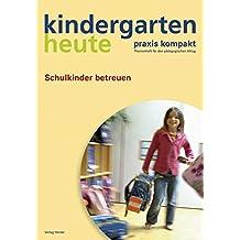Schulkinder betreuen: Kindergarten heute, Praxis kompakt - Themenheft für den pädagogischen Alltag