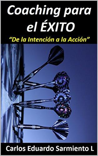 Coaching Para el Exito: De la Intención  a la Accion por Carlos Eduardo Sarmiento Ladino