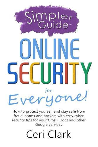 A Simpler Guide to Online Security for Everyone: How to protect yourself and stay safe from fraud, scams and hackers with easy cyber security tips for ... and other Google services (Simpler Guides) by Ceri Clark (2015-12-09)