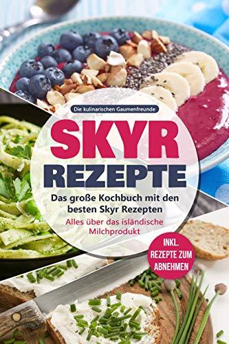 Skyr Rezepte: Das große Kochbuch mit den besten Skyr Rezepten. Alles über das isländische Milchprodukt - inkl. Rezepte zum Abnehmen