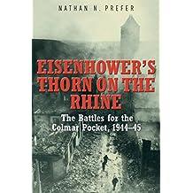 Eisenhower's Thorn on the Rhine: The Battles for the Colmar Pocket, 1944–45