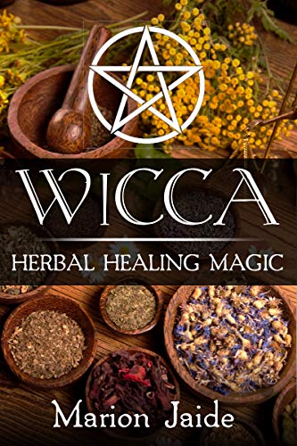 Wicca: Herbal Healing Magic: A Wiccan Beginner's Practical Guide to Casting Healing Magic with Herbs (Wicca Healing Magic for Beginners Book 2) (English Edition)
