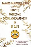How to overcome social awkwardness in 21 days: The complete Guide to making friends and being memorable