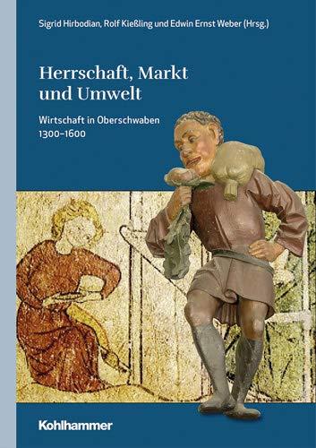 Herrschaft, Markt und Umwelt: Wirtschaft in Oberschwaben 1300-1600 (Oberschwaben / Forschungen zu Landschaft, Geschichte und Kultur, Band 3)