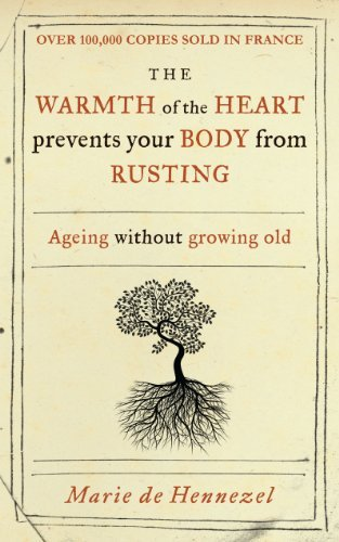 Warmth of the Heart Prevents Your Body from Rusting: Ageing Without Growing Old by Marie De Hennezel (2011-03-01)