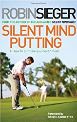 Silent Mind Putting: How To Putt Like You Never Miss by Robin Sieger (2013-11-11)