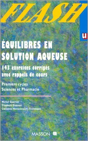 Equilibres en solution aqueuse . Premiers cycles, sciences et pharmacie : 143 exercices corrigs avec rappels de cours de Michel Guernet,Elisabeth Guernet,Christine Herrenknecht-Trottmann ( 1996 )