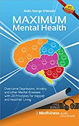 Maximum Mental Health: Overcome Depression, Anxiety and other Mental Illnesses with 20 Principles for Happier and Healthier Living (Mental Health & Happiness ... Anxiety Treatment Book 1) (English Edition)