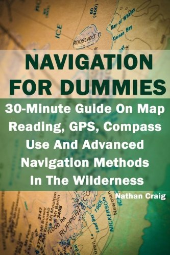 Navigation For Dummies: 30-Minute Guide On Map Reading, GPS, Compass Use And Advanced Navigation Methods In The Wilderness: (Prepper's Guide, Survival Guide, Emergency) Dummies Gps