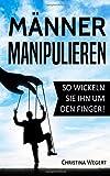 Männer manipulieren: So wickeln Sie ihn um den Finger! ('Frauen wissen, welche Knöpfe sie drücken müssen')