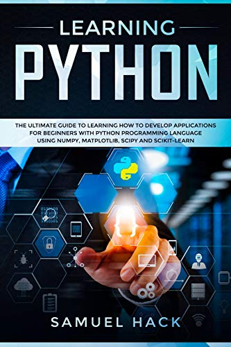 Learning Python: The Ultimate Guide to Learning How to Develop Applications for Beginners with Python Programming Language Using Numpy, Matplotlib, Scipy and Scikit-learn (English Edition)