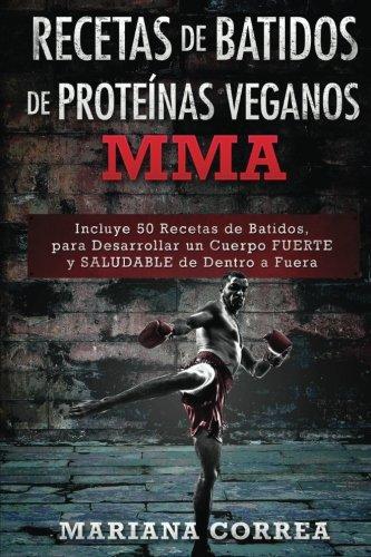 RECETAS De BATIDOS De PROTEINAS VEGANOS MMA: Incluye 50 Recetas de Batidos, para Desarrollar un cuerpo FUERTE y SALUDABLE de Dentro a Fuera