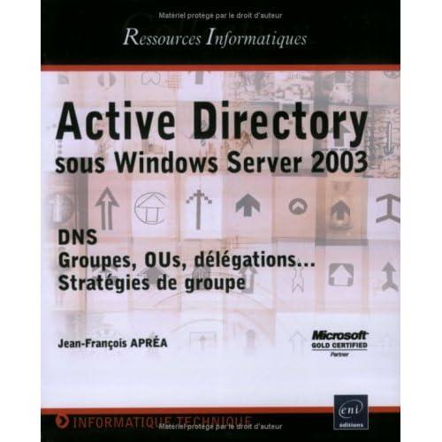 Active Directory : Sous Windows Server 2003 DNS, OUs, délégations ... Stratégies de groupe