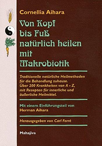 Traditionelle, Natürliche (Von Kopf bis Fuß natürlich heilen mit Makrobiotik: Traditionelle natürliche Heilmethoden für die Behandlung zuhause. Über 200 Krankheiten von A - Z, ... für innerliche und äußerliche Heilmittel)