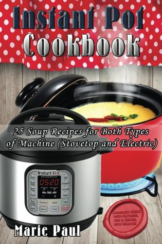 Instant Pot Cookbook: 25 Soup Recipes for Both Types of Machine (Stovetop and Electric)