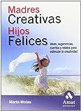 Madres creativas hijos felices: Ideas, sugerencias, cuentos y relatos para estimular la creatividad