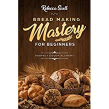 Bread Baking Mastery for Beginners: The Perfect Dough Alchemy (English Edition)
