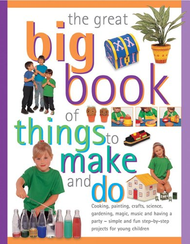 The Great Big Book of Things to Make and Do: Cooking, Painting, Crafts, Science, Gardening, Magic, Music, and Having a Party - Simple and Fun Step-by-step Projects for Young Children