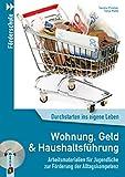 Wohnung, Geld und Haushaltsführung: Arbeitsmaterialien für Jugendliche zur Förderung der Alltagskompetenz (Durchstarten ins eigene Leben)