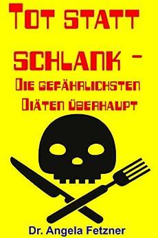 Tot statt schlank - Die gefährlichsten Diäten überhaupt (German Edition) by [Fetzner, Dr. Angela]