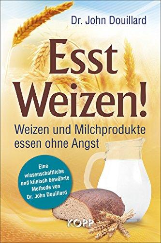 Esst Weizen!: Weizen und Milchprodukte essen ohne Angst -