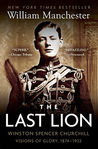 The Last Lion: Winston Spencer Churchill: Visions of Glory, 1874-1932: Vol I