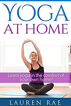 Yoga Basics At Home For Beginners: A Guide to Learning Yoga at Home (Yoga Poses, Yoga Postures and The Health Benefits of Yoga) (yoga at home, yoga for ... for pain relief, yoga fo) (English Edition) par [Rae, Lauren]