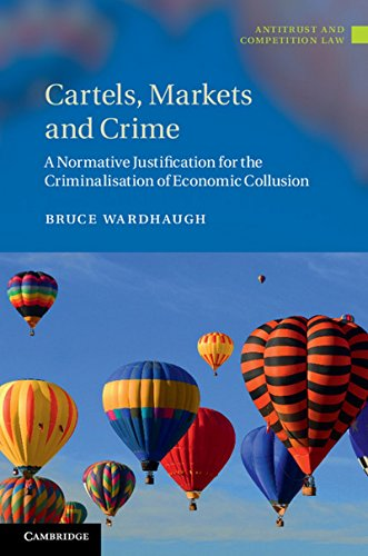 Cartels, Markets and Crime: A Normative Justification for the Criminalisation of Economic Collusion (Antitrust and Competition Law)