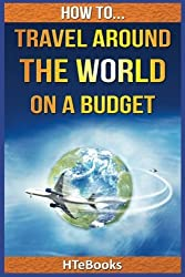How To Travel Around The World On a Budget by HTeBooks (2016-07-07)