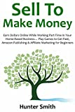 SELL TO MAKE MONEY: Earn Dollars Online While Working Part-Time In Your Home-Based Business... Play Games to Get Paid, Amazon Publishing & Affiliate Marketing for Beginners
