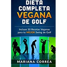DIETA  COMPLETA VEGANA De GOLF: Incluye 50 Recetas Veganas para tu MEJOR Swing de Golf