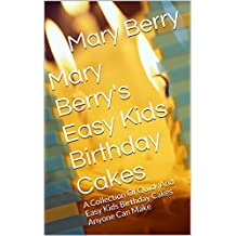 Mary Berry's Easy Kids Birthday Cakes: A Collection Of Quick And Easy Kids Birthday Cakes Anyone Can Make (English Edition)