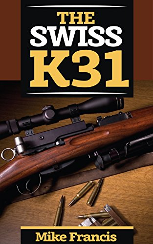 The Swiss K31: Complete Shooters Guide to Buying, Owning, Collecting the Tack Driver of all Military Surplus WWII Firearms and Weapons (English Edition)