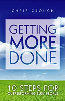 Getting More Done: 10 Steps for Outperforming Busy People (English Edition) von [Crouch, Chris]