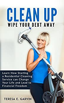 CLEAN UP   - Wipe Your Debt Away: Learn How Starting a Residential Cleaning Service can Change Your Life and Lead to Financial Freedom (English Edition)
