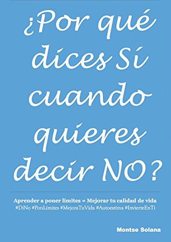 ¿Por qué dices SÍ cuando quieres decir NO?: Aprender a poner límites = Mejorar tu calidad de vida #DíNO #PonLímites #MejoraTuVida #Autoestima #InvierteEnTI por Montse Solana Vidal