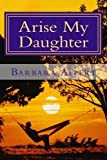 Arise My Daughter: A Journey from Darkness to Light by Barbara A Alpert (2013-07-04)
