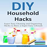 DIY Household Hacks: Super Easy Cleaning and Organizing Hacks to Have a Super Easy Lifestyle